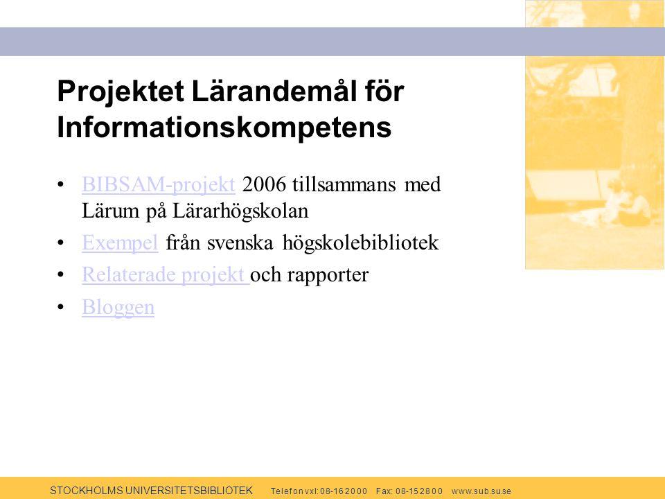 STOCKHOLMS UNIVERSITETSBIBLIOTEK Te l e f o n v x l: 0 8-1 6 2 0 0 0 F ax: 0 8-15 2 8 0 0 w w w.s u b.s u.se Projektet Lärandemål för Informationskompetens BIBSAM-projekt 2006 tillsammans med Lärum på LärarhögskolanBIBSAM-projekt Exempel från svenska högskolebibliotekExempel Relaterade projekt och rapporterRelaterade projekt Bloggen