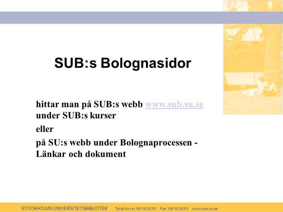 STOCKHOLMS UNIVERSITETSBIBLIOTEK Te l e f o n v x l: 0 8-1 6 2 0 0 0 F ax: 0 8-15 2 8 0 0 w w w.s u b.s u.se SUB:s Bolognasidor hittar man på SUB:s webb www.sub.su.se under SUB:s kurserwww.sub.su.se eller på SU:s webb under Bolognaprocessen - Länkar och dokument