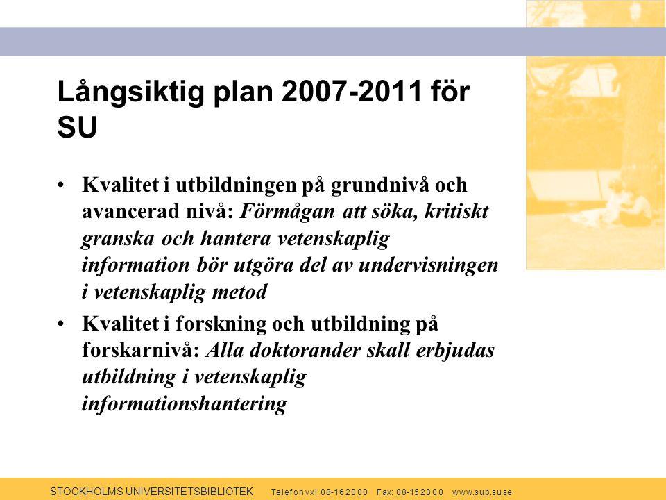 STOCKHOLMS UNIVERSITETSBIBLIOTEK Te l e f o n v x l: 0 8-1 6 2 0 0 0 F ax: 0 8-15 2 8 0 0 w w w.s u b.s u.se Långsiktig plan 2007-2011 för SU Kvalitet i utbildningen på grundnivå och avancerad nivå: Förmågan att söka, kritiskt granska och hantera vetenskaplig information bör utgöra del av undervisningen i vetenskaplig metod Kvalitet i forskning och utbildning på forskarnivå: Alla doktorander skall erbjudas utbildning i vetenskaplig informationshantering