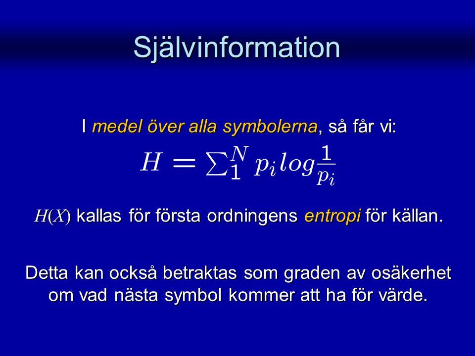 Självinformation H(X) kallas för första ordningens entropi för källan. Detta kan också betraktas som graden av osäkerhet om vad nästa symbol kommer at