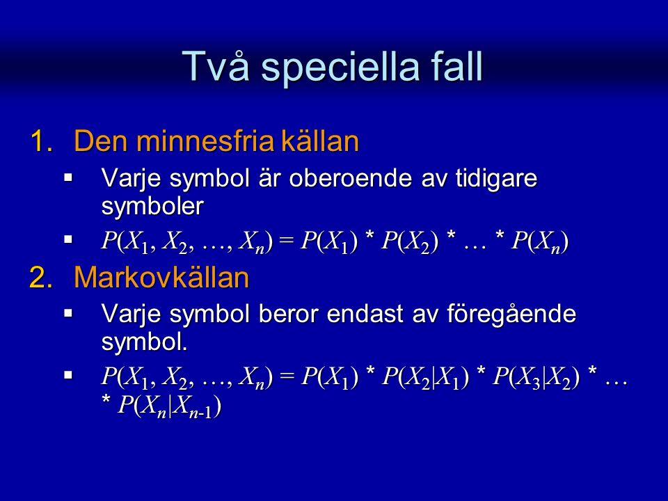 Två speciella fall 1.Den minnesfria källan  Varje symbol är oberoende av tidigare symboler  P(X 1, X 2, …, X n ) = P(X 1 ) * P(X 2 ) * … * P(X n ) 2
