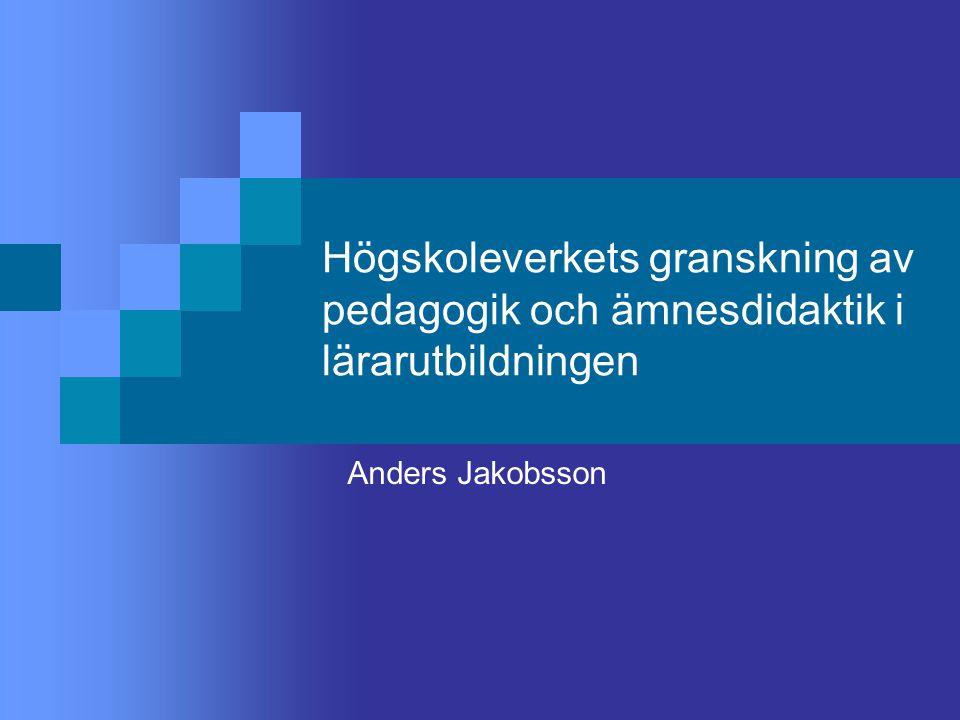 Högskoleverkets granskning av pedagogik och ämnesdidaktik i lärarutbildningen Anders Jakobsson
