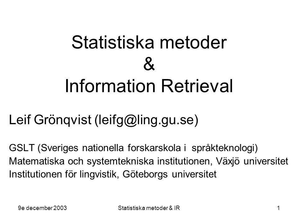 9e december 2003Statistiska metoder & IR1 Statistiska metoder & Information Retrieval Leif Grönqvist (leifg@ling.gu.se) GSLT (Sveriges nationella forskarskola i språkteknologi) Matematiska och systemtekniska institutionen, Växjö universitet Institutionen för lingvistik, Göteborgs universitet