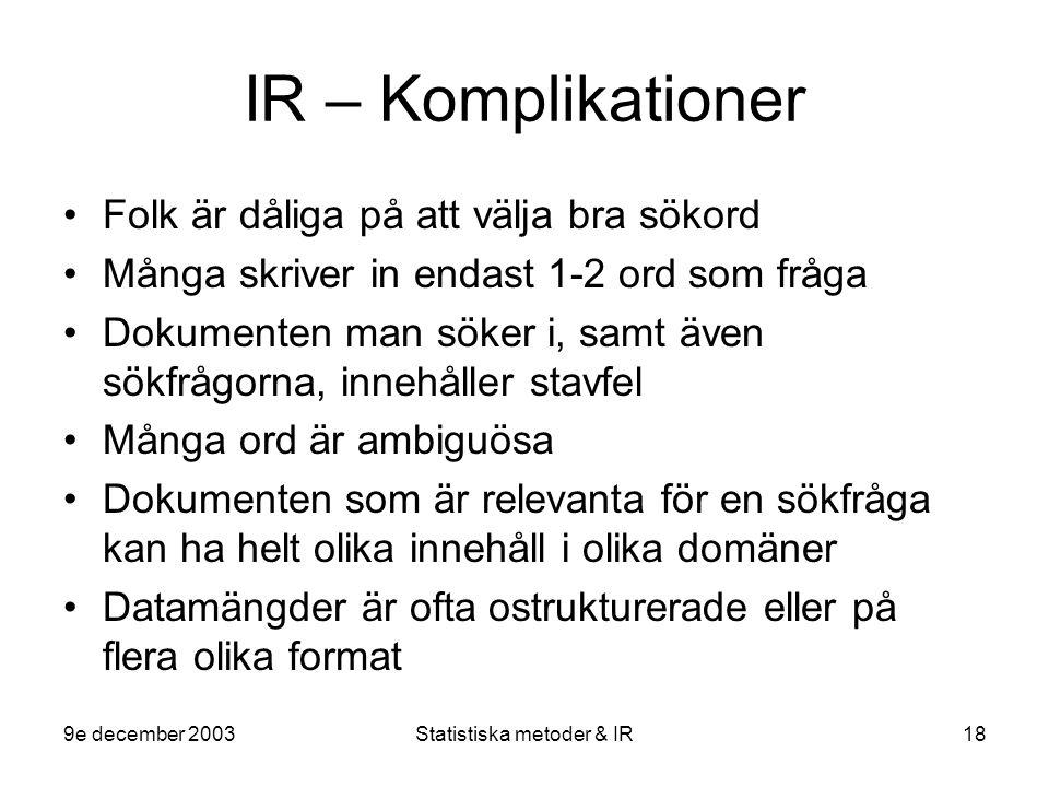 9e december 2003Statistiska metoder & IR18 IR – Komplikationer Folk är dåliga på att välja bra sökord Många skriver in endast 1-2 ord som fråga Dokume