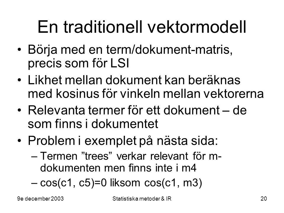 9e december 2003Statistiska metoder & IR20 En traditionell vektormodell Börja med en term/dokument-matris, precis som för LSI Likhet mellan dokument kan beräknas med kosinus för vinkeln mellan vektorerna Relevanta termer för ett dokument – de som finns i dokumentet Problem i exemplet på nästa sida: –Termen trees verkar relevant för m- dokumenten men finns inte i m4 –cos(c1, c5)=0 liksom cos(c1, m3)
