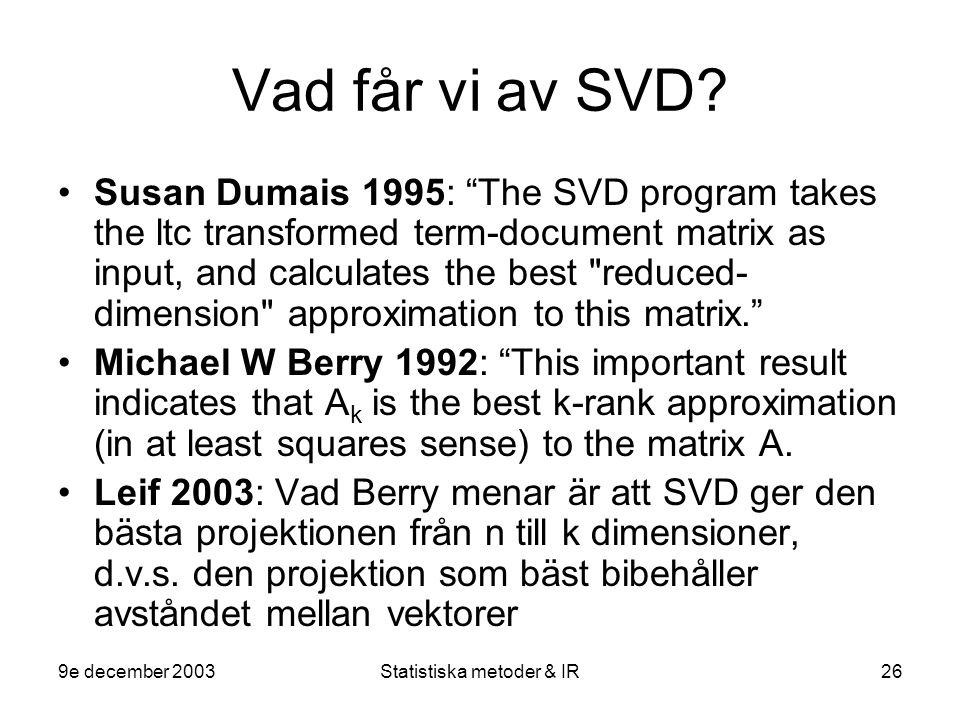 "9e december 2003Statistiska metoder & IR26 Vad får vi av SVD? Susan Dumais 1995: ""The SVD program takes the ltc transformed term-document matrix as in"