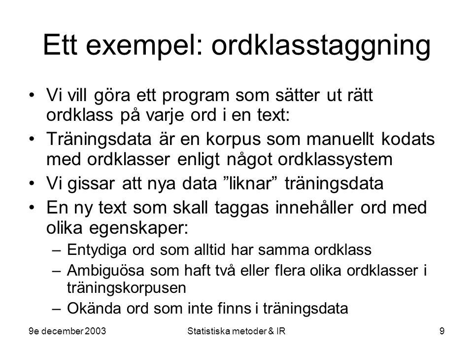 9e december 2003Statistiska metoder & IR9 Ett exempel: ordklasstaggning Vi vill göra ett program som sätter ut rätt ordklass på varje ord i en text: T