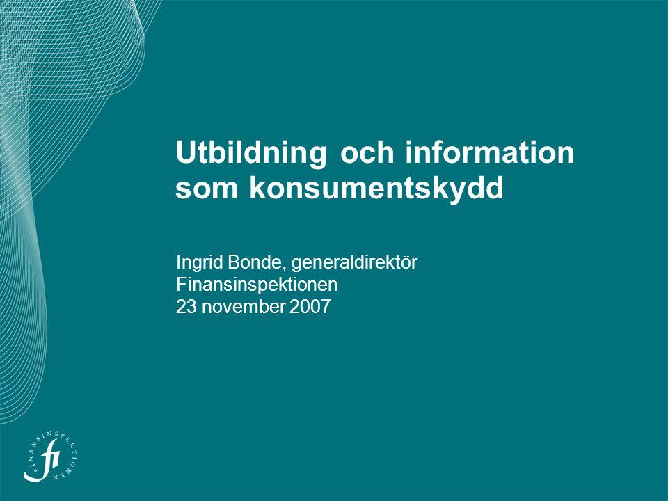 Utbildning och information som konsumentskydd Ingrid Bonde, generaldirektör Finansinspektionen 23 november 2007