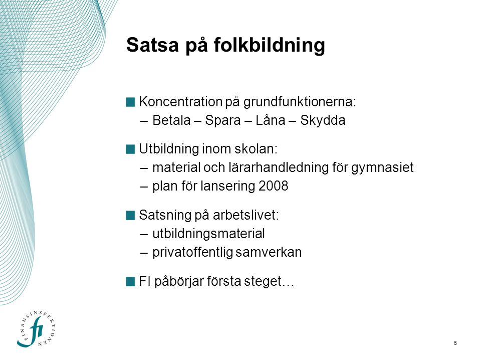 5 Satsa på folkbildning Koncentration på grundfunktionerna: –Betala – Spara – Låna – Skydda Utbildning inom skolan: –material och lärarhandledning för