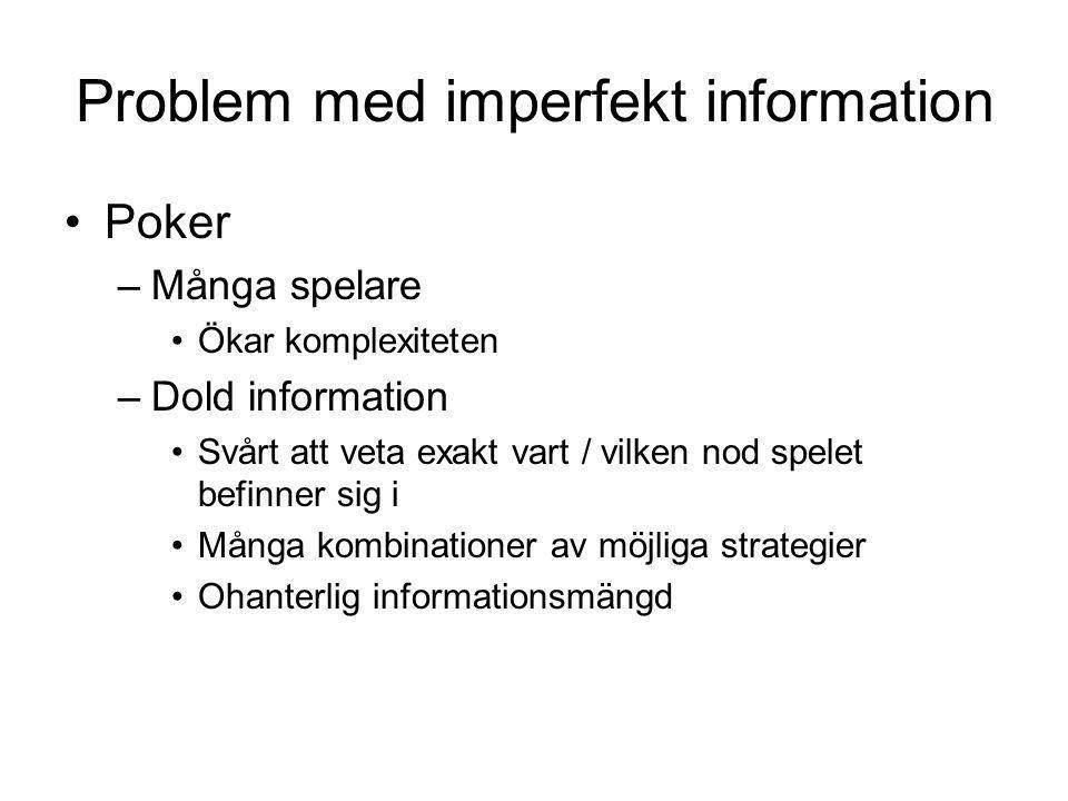 Problem med imperfekt information Poker –Många spelare Ökar komplexiteten –Dold information Svårt att veta exakt vart / vilken nod spelet befinner sig
