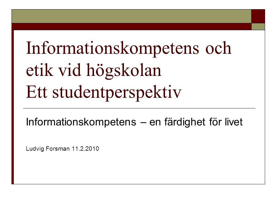 Informationskompetens och etik vid högskolan Ett studentperspektiv Informationskompetens – en färdighet för livet Ludvig Forsman 11.2.2010