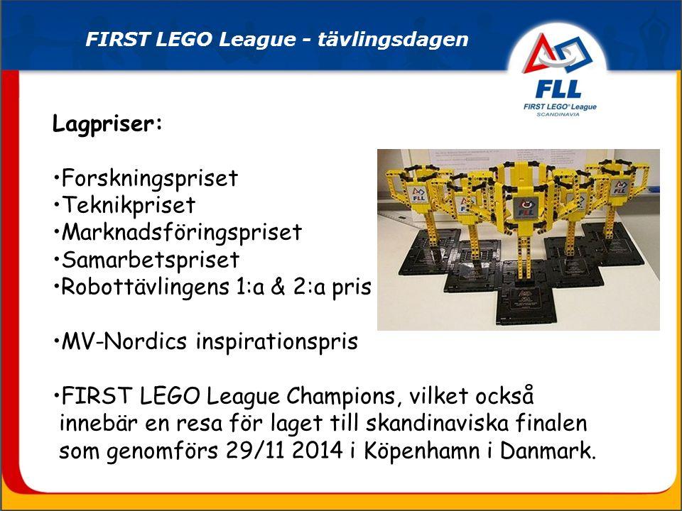 FIRST LEGO League - tävlingsdagen Lagpriser: Forskningspriset Teknikpriset Marknadsföringspriset Samarbetspriset Robottävlingens 1:a & 2:a pris MV-Nordics inspirationspris FIRST LEGO League Champions, vilket också innebär en resa för laget till skandinaviska finalen som genomförs 29/11 2014 i Köpenhamn i Danmark.