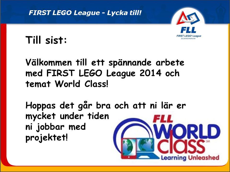 Till sist: Välkommen till ett spännande arbete med FIRST LEGO League 2014 och temat World Class! Hoppas det går bra och att ni lär er mycket under tid