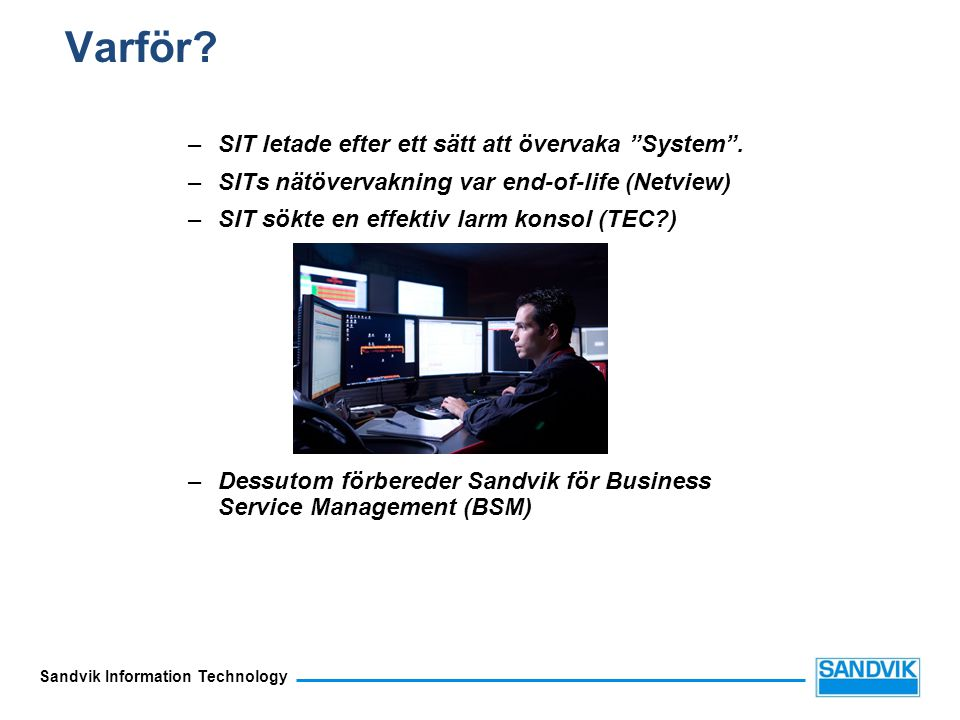 """Sandvik Information Technology Varför? –SIT letade efter ett sätt att övervaka """"System"""". –SITs nätövervakning var end-of-life (Netview) –SIT sökte en"""