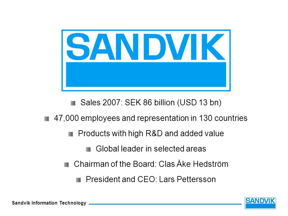 Sandvik Information Technology Sales 2007: SEK 86 billion (USD 13 bn) 47,000 employees and representation in 130 countries Products with high R&D and added value Global leader in selected areas Chairman of the Board: Clas Åke Hedström President and CEO: Lars Pettersson