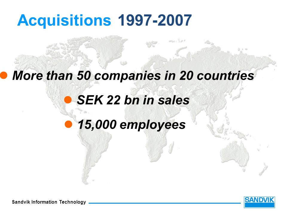 Sandvik Information Technology More than 50 companies in 20 countries SEK 22 bn in sales 15,000 employees Acquisitions 1997-2007