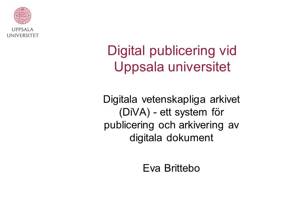 Digital publicering vid Uppsala universitet Digitala vetenskapliga arkivet (DiVA) - ett system för publicering och arkivering av digitala dokument Eva