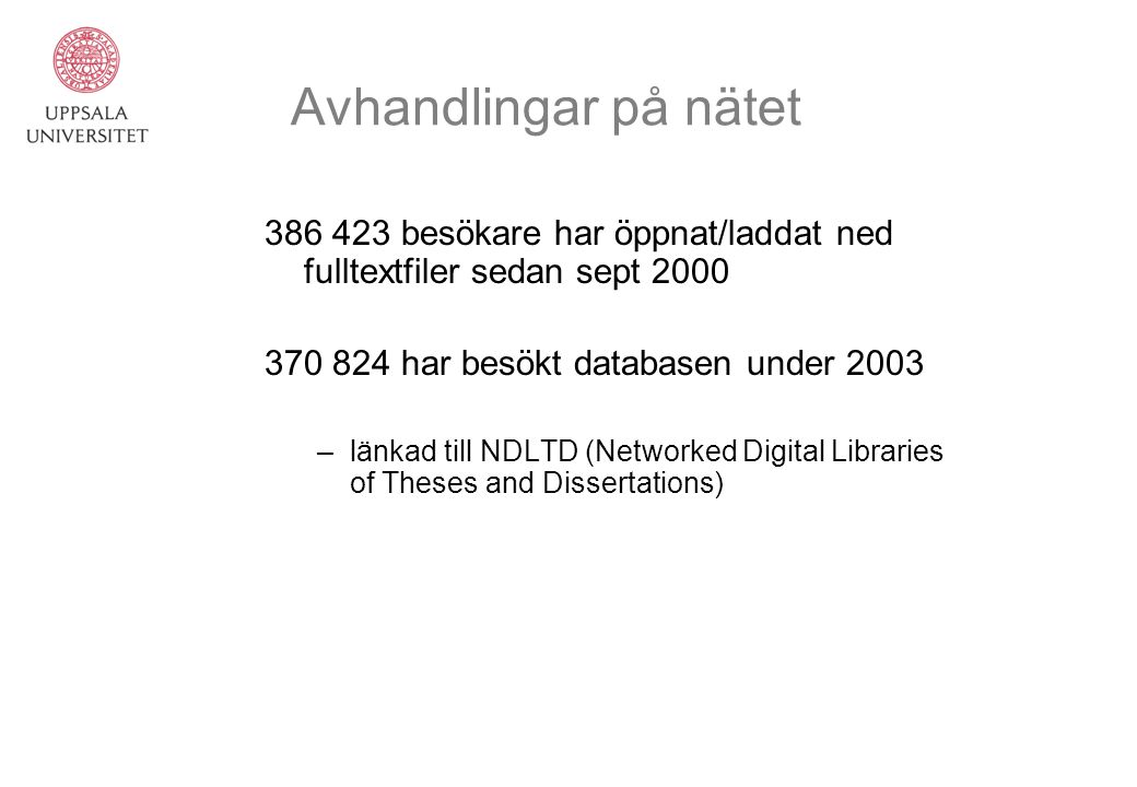 Avhandlingar på nätet 386 423 besökare har öppnat/laddat ned fulltextfiler sedan sept 2000 370 824 har besökt databasen under 2003 –länkad till NDLTD (Networked Digital Libraries of Theses and Dissertations)
