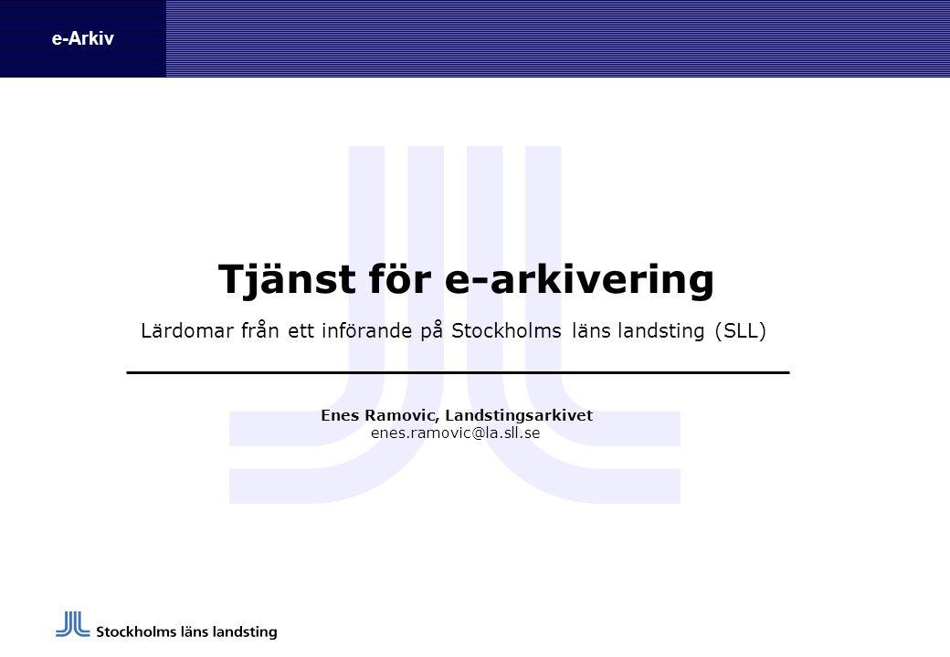 e-Arkiv Tjänst för e-arkivering Lärdomar från ett införande på Stockholms läns landsting (SLL) Enes Ramovic, Landstingsarkivet enes.ramovic@la.sll.se