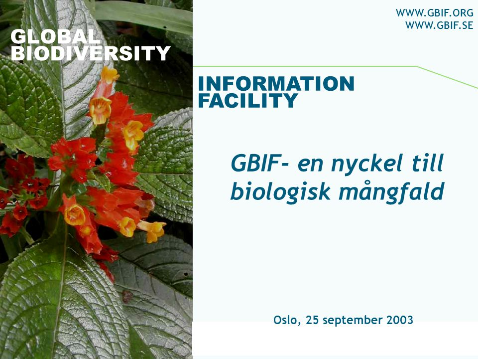 Global Biodiversity Information Facility GLOBAL BIODIVERSITY INFORMATION FACILITY Oslo, 25 september 2003 WWW.GBIF.ORG WWW.GBIF.SE GBIF- en nyckel til