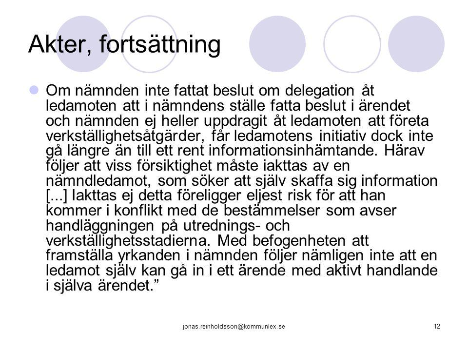 jonas.reinholdsson@kommunlex.se12 Akter, fortsättning Om nämnden inte fattat beslut om delegation åt ledamoten att i nämndens ställe fatta beslut i ärendet och nämnden ej heller uppdragit åt ledamoten att företa verkställighetsåtgärder, får ledamotens initiativ dock inte gå längre än till ett rent informationsinhämtande.