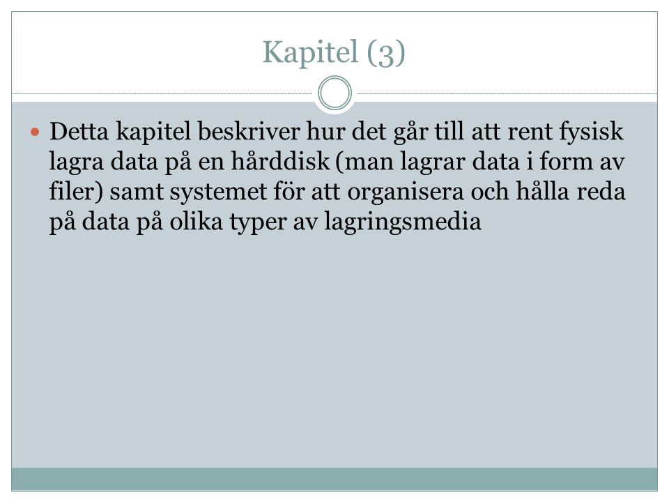 Kapitel (3) Detta kapitel beskriver hur det går till att rent fysisk lagra data på en hårddisk (man lagrar data i form av filer) samt systemet för att