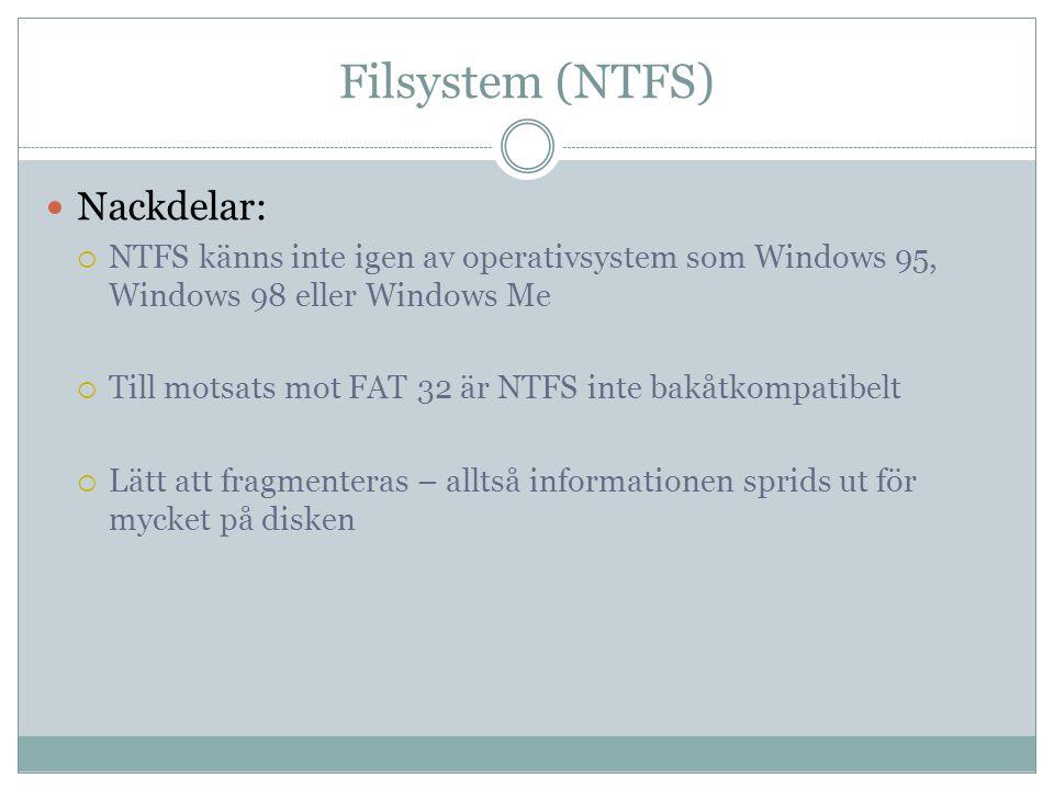 Filsystem (NTFS) Nackdelar:  NTFS känns inte igen av operativsystem som Windows 95, Windows 98 eller Windows Me  Till motsats mot FAT 32 är NTFS int