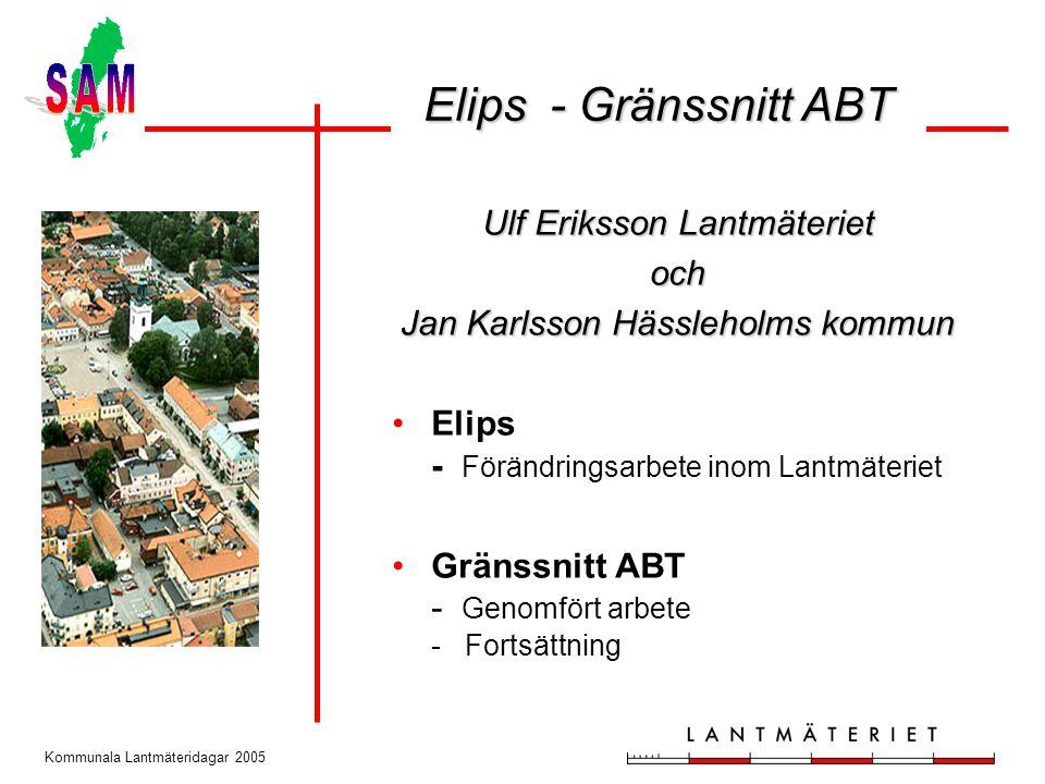 Kommunala Lantmäteridagar 2005 Ulf Eriksson Lantmäteriet och Jan Karlsson Hässleholms kommun Elips - Förändringsarbete inom Lantmäteriet Gränssnitt ABT - Genomfört arbete - Fortsättning Elips - Gränssnitt ABT