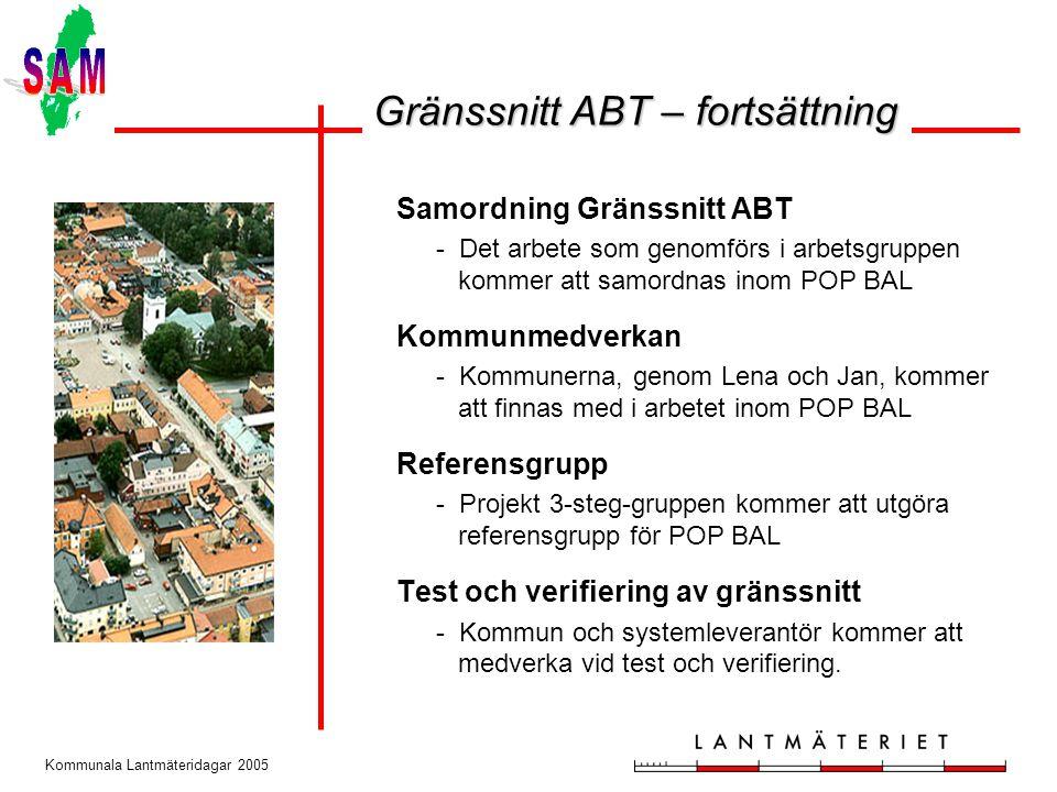 Kommunala Lantmäteridagar 2005 Samordning Gränssnitt ABT - Det arbete som genomförs i arbetsgruppen kommer att samordnas inom POP BAL Kommunmedverkan - Kommunerna, genom Lena och Jan, kommer att finnas med i arbetet inom POP BAL Referensgrupp - Projekt 3-steg-gruppen kommer att utgöra referensgrupp för POP BAL Test och verifiering av gränssnitt - Kommun och systemleverantör kommer att medverka vid test och verifiering.