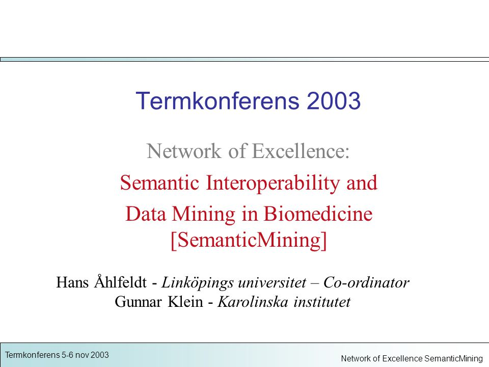 Termkonferens 5-6 nov 2003 Network of Excellence SemanticMining REFTERM - SNOMED CT Several separate nationally funded evaluations Interest from Nordic National Boards of Health to co-operate across Europe in evaluating SNOMED NoE will support and coordinate...