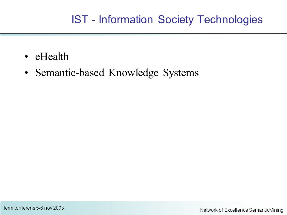 Termkonferens 5-6 nov 2003 Network of Excellence SemanticMining IST - Information Society Technologies eHealth Semantic-based Knowledge Systems
