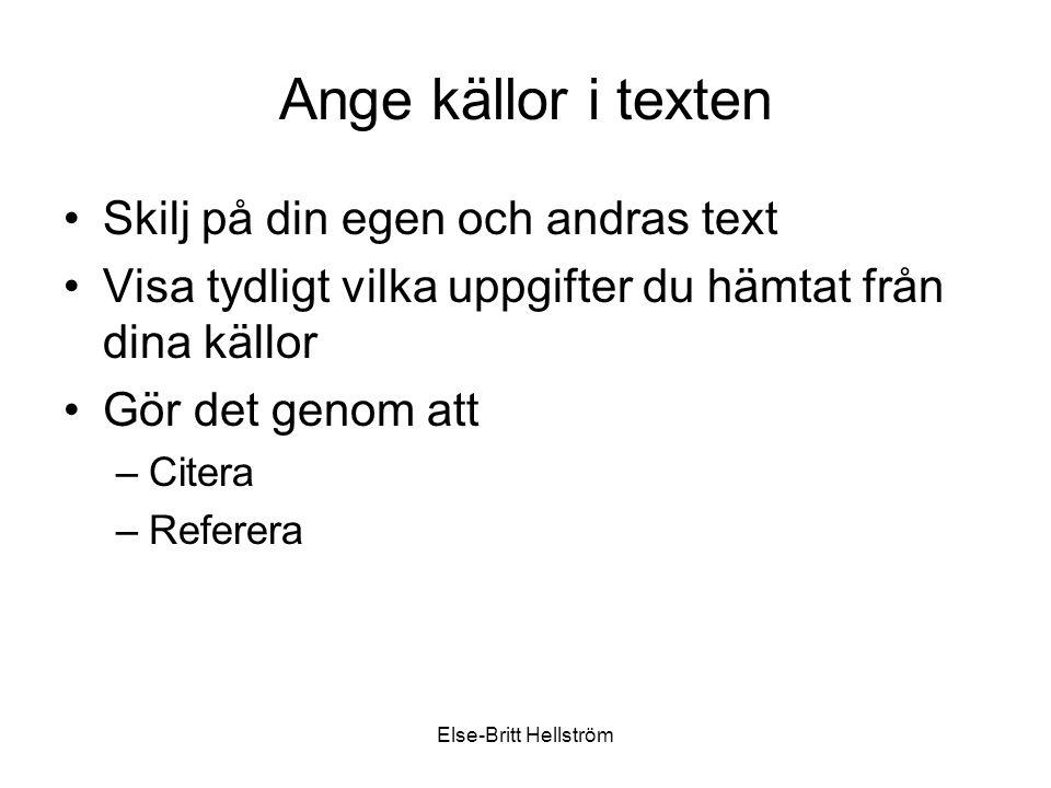Else-Britt Hellström Ange källor i texten Skilj på din egen och andras text Visa tydligt vilka uppgifter du hämtat från dina källor Gör det genom att –Citera –Referera