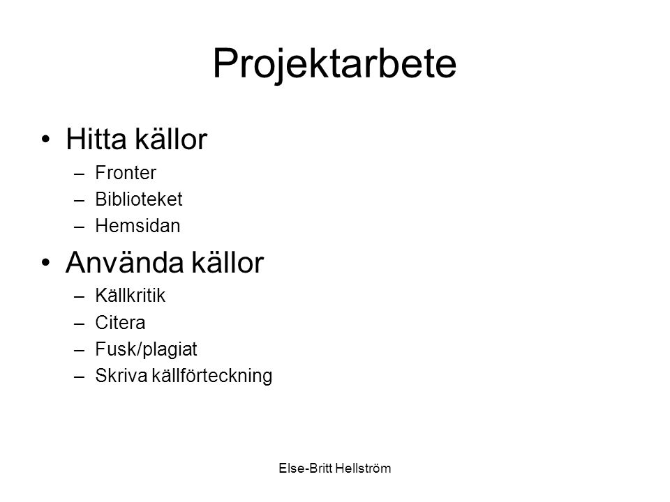 Else-Britt Hellström Projektarbete Hitta källor –Fronter –Biblioteket –Hemsidan Använda källor –Källkritik –Citera –Fusk/plagiat –Skriva källförteckning