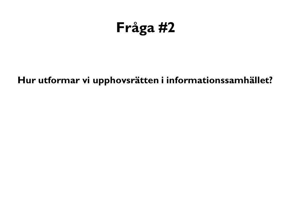 Fråga #2 Hur utformar vi upphovsrätten i informationssamhället?
