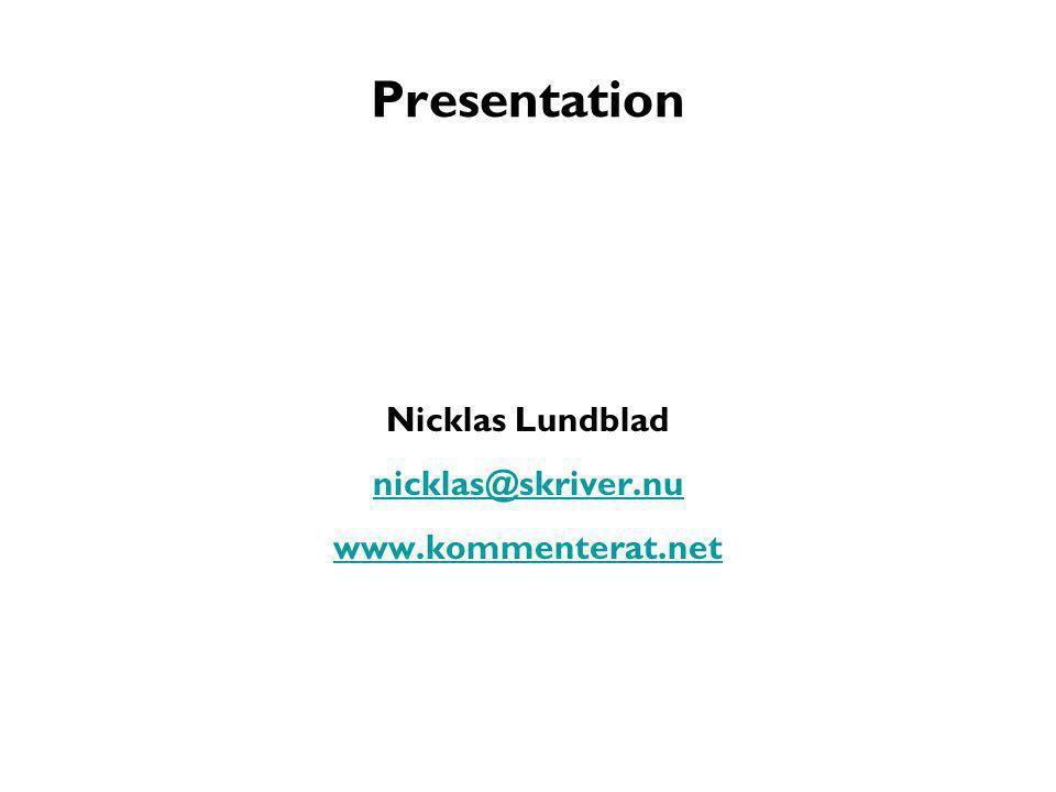 Presentation Nicklas Lundblad nicklas@skriver.nu www.kommenterat.net
