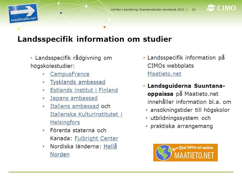 | Landsspecifik information om studier Landsspecifik rådgivning om högskolestudier: CampusFrance Tysklands ambassad Estlands institut i Finland Japans ambassad Italiens ambassad och Italienska Kulturinstitutet i HelsingforsItaliens ambassad Italienska Kulturinstitutet i Helsingfors Förenta staterna och Kanada: Fulbright CenterFulbright Center Nordiska länderna: Hallå Norden Landsspecifik information på CIMOs webbplats Maatieto.net Maatieto.net Landsguiderna Suuntana- oppaissa på Maatieto.net innehåller information bl.a.