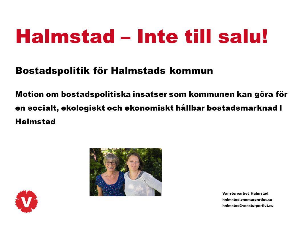 Vänsterpartiet Halmstad halmstad.vansterpartiet.se halmstad@vansterpartiet.se Halmstad – Inte till salu! Bostadspolitik för Halmstads kommun Motion om