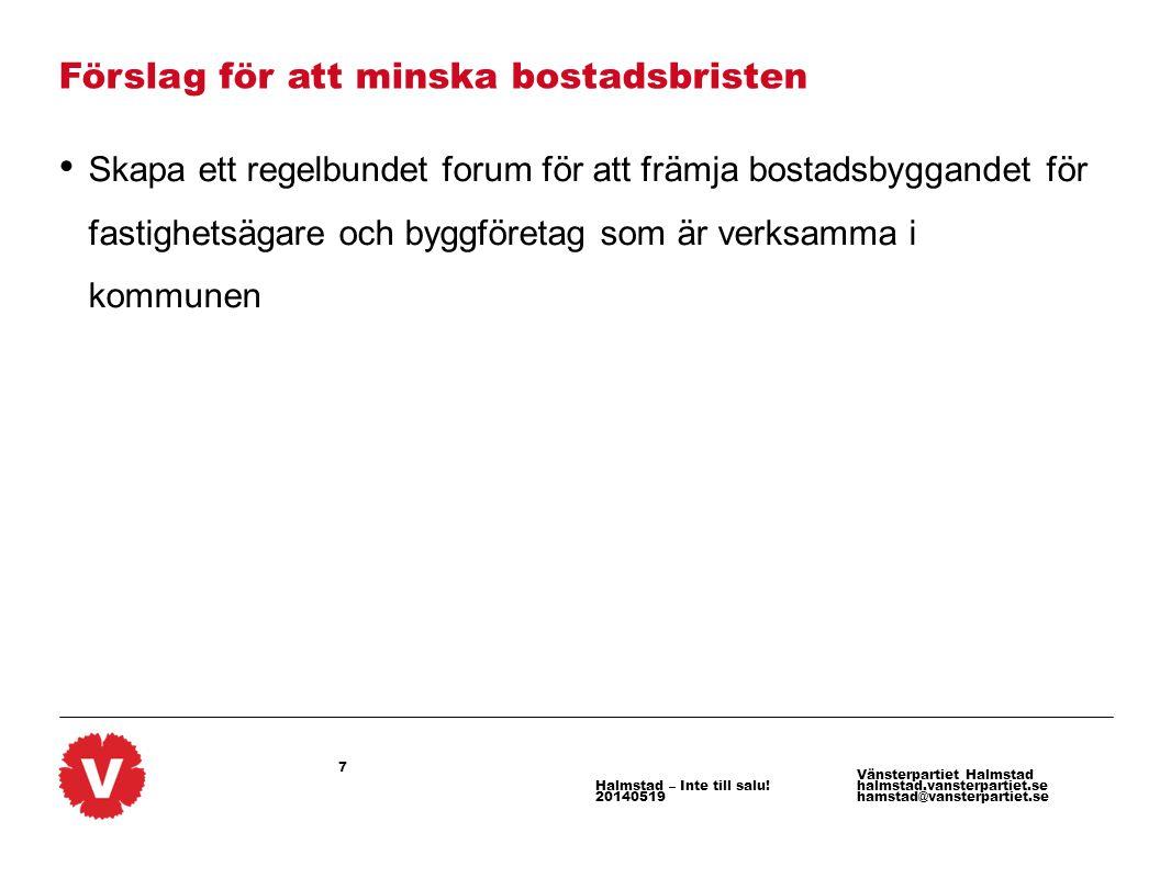 7 Vänsterpartiet Halmstad halmstad.vansterpartiet.se hamstad@vansterpartiet.se Halmstad – Inte till salu! 20140519 Förslag för att minska bostadsbrist