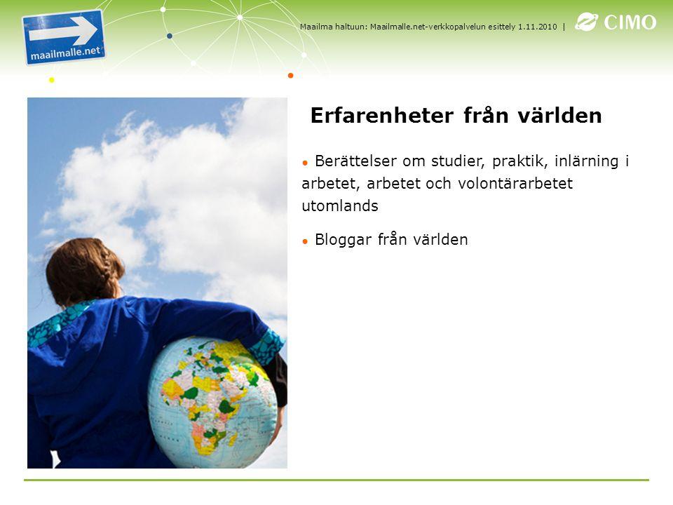 | ● Berättelser om studier, praktik, inlärning i arbetet, arbetet och volontärarbetet utomlands ● Bloggar från världen Erfarenheter från världen Maailma haltuun: Maailmalle.net-verkkopalvelun esittely 1.11.2010
