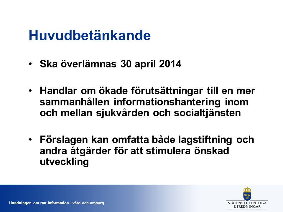Utredningen om rätt information i vård och omsorg Huvudbetänkande Ska överlämnas 30 april 2014 Handlar om ökade förutsättningar till en mer sammanhållen informationshantering inom och mellan sjukvården och socialtjänsten Förslagen kan omfatta både lagstiftning och andra åtgärder för att stimulera önskad utveckling