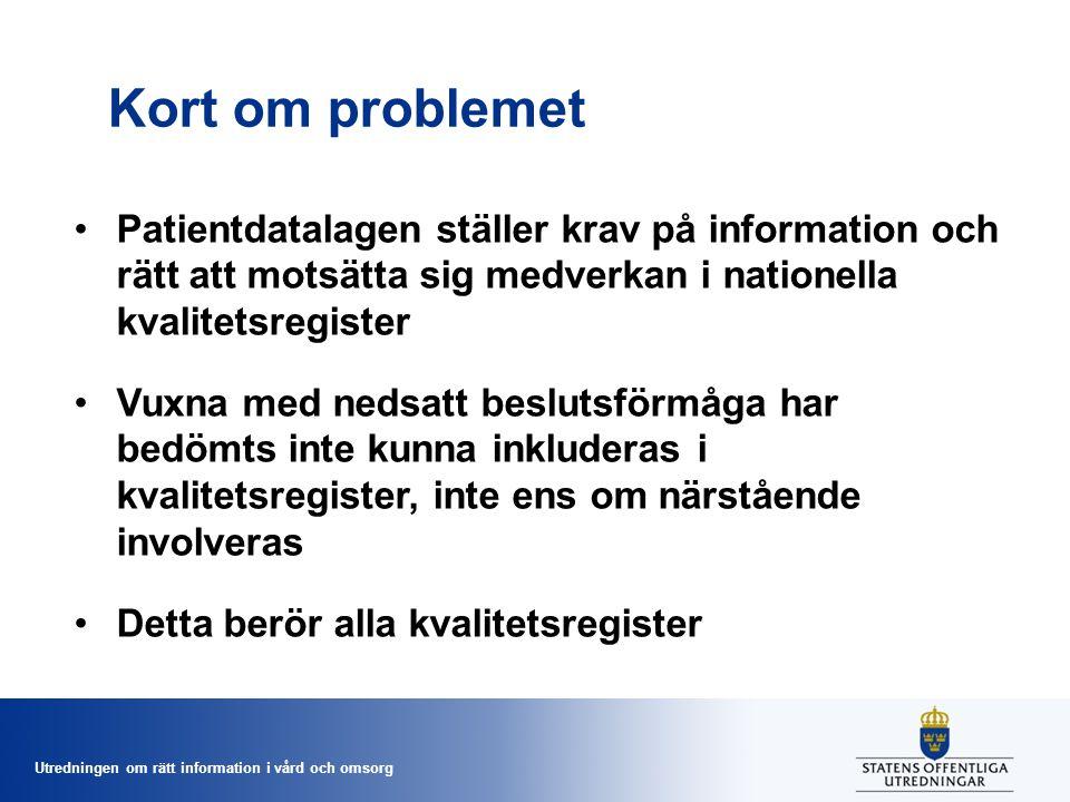 Utredningen om rätt information i vård och omsorg Kort om problemet Patientdatalagen ställer krav på information och rätt att motsätta sig medverkan i nationella kvalitetsregister Vuxna med nedsatt beslutsförmåga har bedömts inte kunna inkluderas i kvalitetsregister, inte ens om närstående involveras Detta berör alla kvalitetsregister