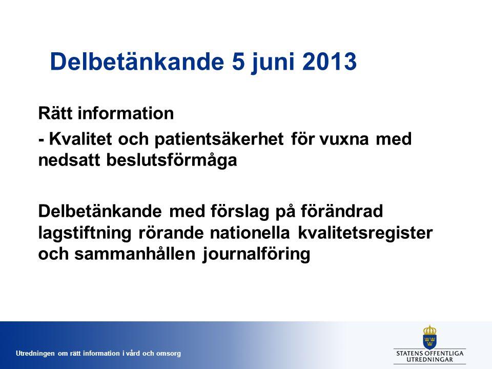 Utredningen om rätt information i vård och omsorg Delbetänkande 5 juni 2013 Rätt information - Kvalitet och patientsäkerhet för vuxna med nedsatt beslutsförmåga Delbetänkande med förslag på förändrad lagstiftning rörande nationella kvalitetsregister och sammanhållen journalföring