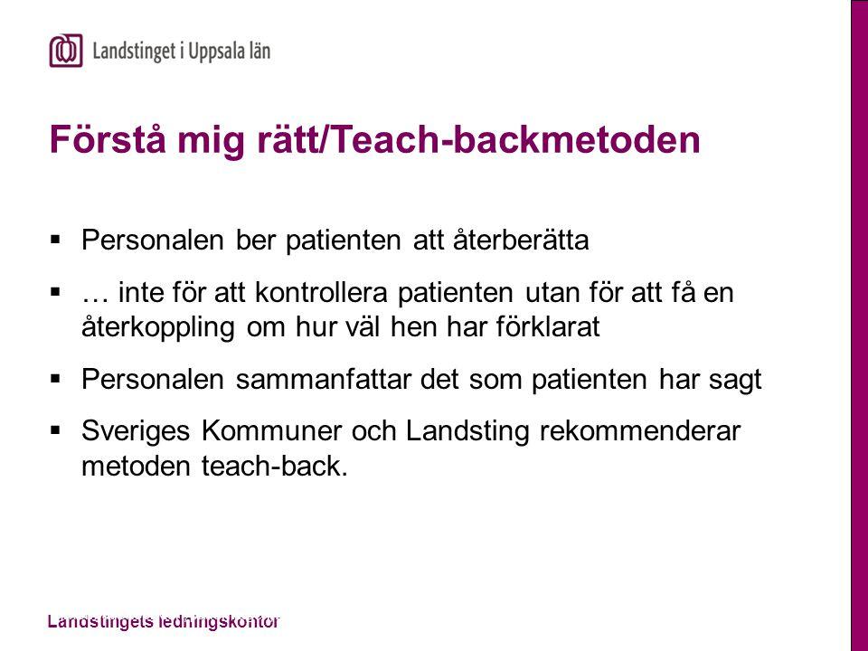 Landstingets ledningskontor Informationsplikten, patientlagen, 2014-11-13 Förstå mig rätt/Teach-backmetoden  Personalen ber patienten att återberätta  … inte för att kontrollera patienten utan för att få en återkoppling om hur väl hen har förklarat  Personalen sammanfattar det som patienten har sagt  Sveriges Kommuner och Landsting rekommenderar metoden teach-back.