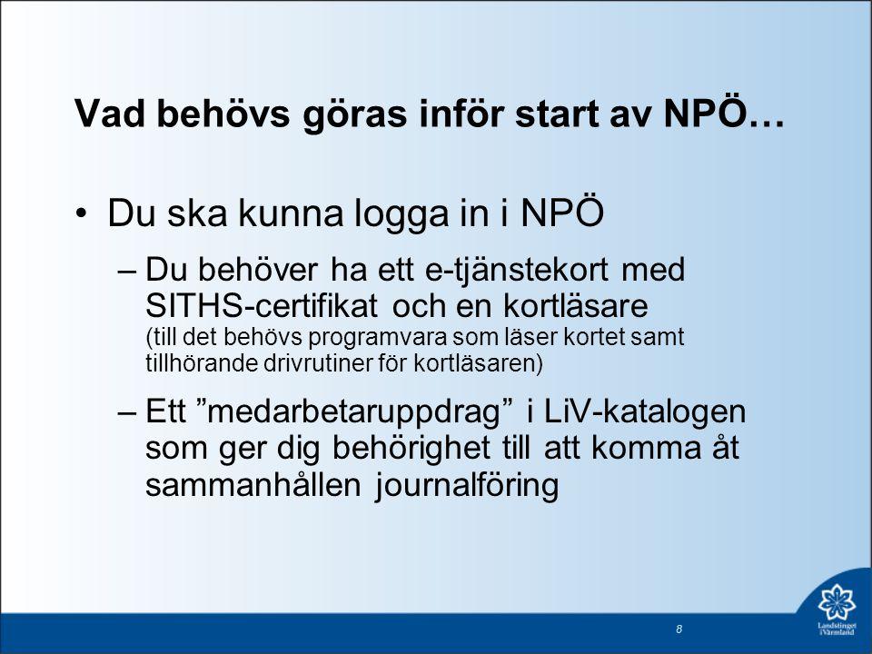 Vad behövs göras inför start av NPÖ… Du ska kunna logga in i NPÖ –Du behöver ha ett e-tjänstekort med SITHS-certifikat och en kortläsare (till det beh