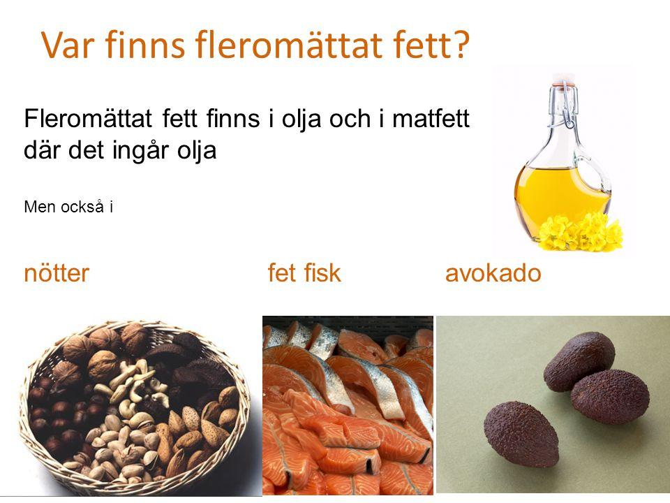 Var finns fleromättat fett? Fleromättat fett finns i olja och i matfett där det ingår olja Men också i nötter fet fisk avokado