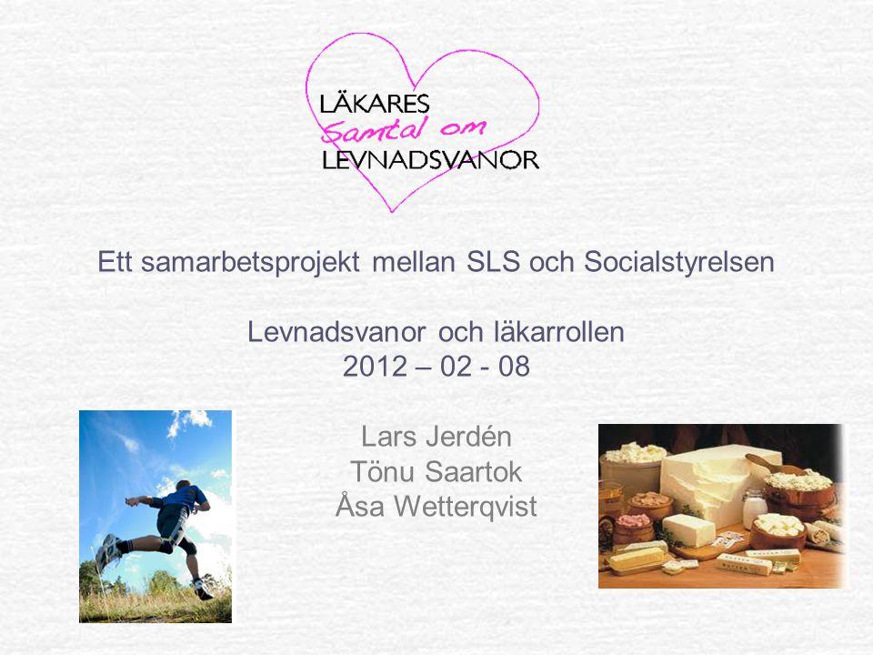 Ett samarbetsprojekt mellan SLS och Socialstyrelsen Levnadsvanor och läkarrollen 2012 – 02 - 08 Lars Jerdén Tönu Saartok Åsa Wetterqvist