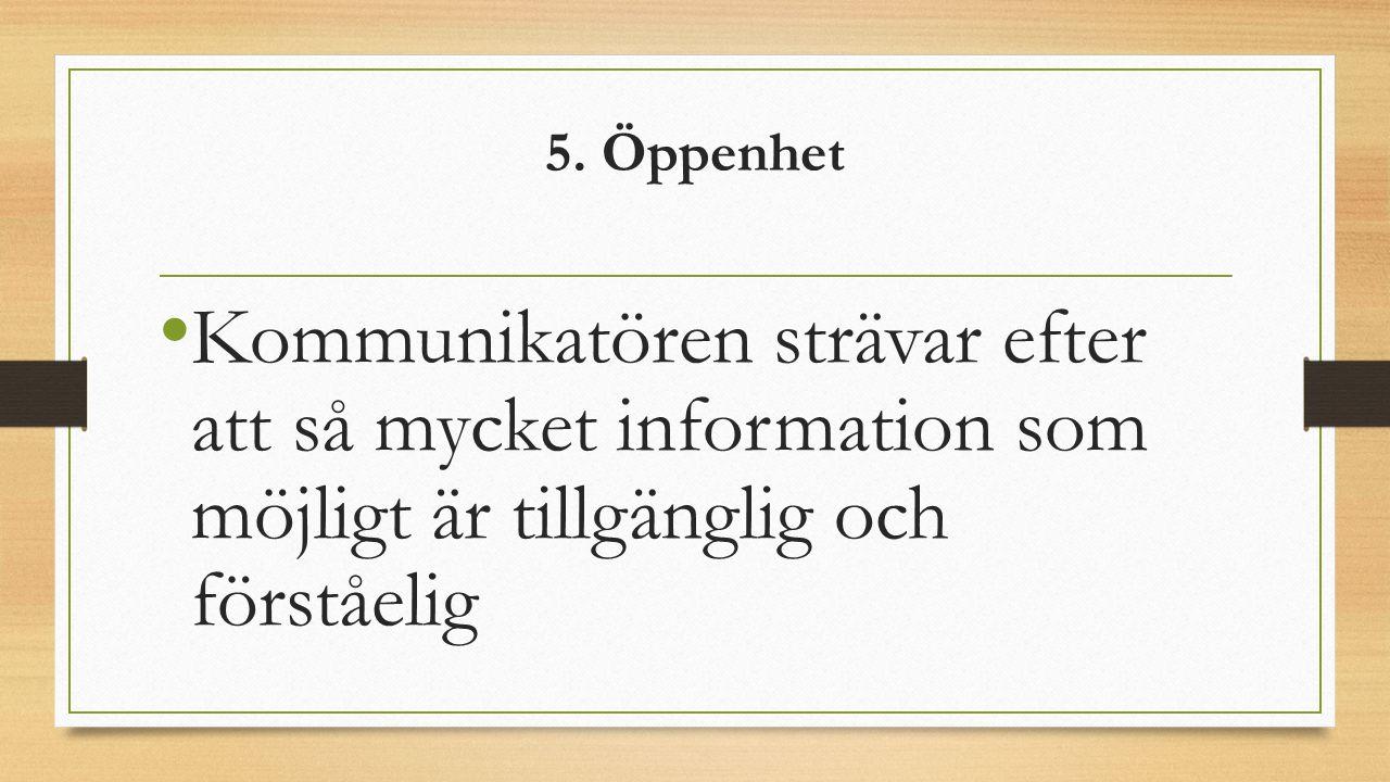 5. Öppenhet Kommunikatören strävar efter att så mycket information som möjligt är tillgänglig och förståelig
