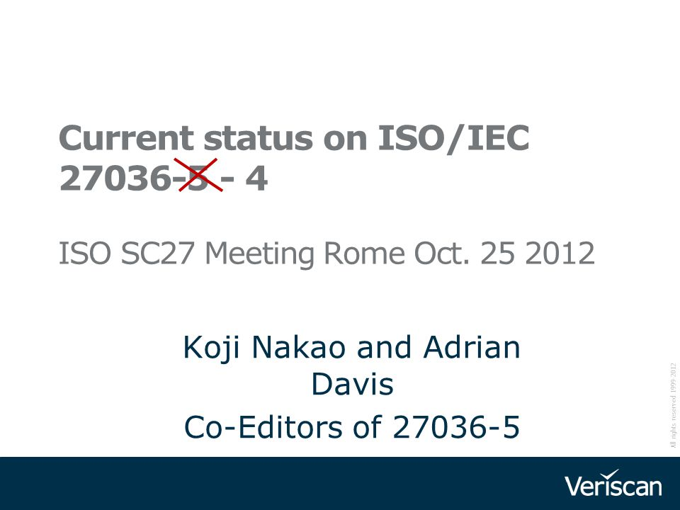 All rights reserved 1999-2012 Current status on ISO/IEC 27036-5 - 4 ISO SC27 Meeting Rome Oct. 25 2012 Koji Nakao and Adrian Davis Co-Editors of 27036
