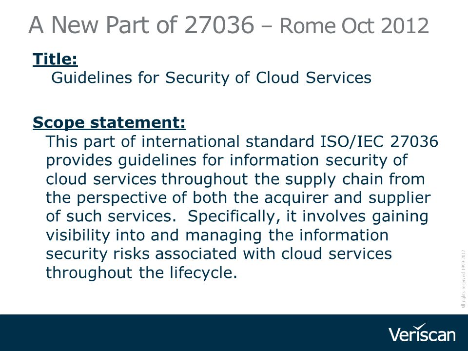 All rights reserved 1999-2012 A New Part of 27036 – Rome Oct 2012 Title: Guidelines for Security of Cloud Services Scope statement: This part of inter