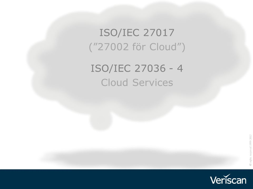 "All rights reserved 1999-2012 ISO/IEC 27036 - 4 Cloud Services ISO/IEC 27017 (""27002 för Cloud"")"